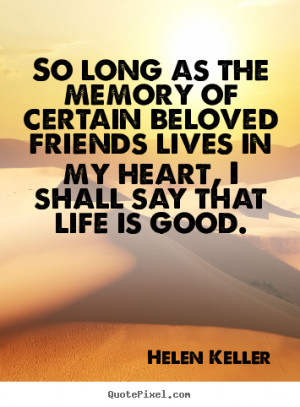 Helen Keller Quotes - So long as the memory of certain beloved friends ...