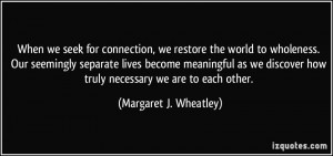 When we seek for connection, we restore the world to wholeness. Our ...