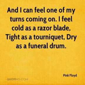 And I can feel one of my turns coming on. I feel cold as a razor blade ...