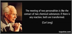 ... : if there is any reaction, both are transformed. - Carl Jung