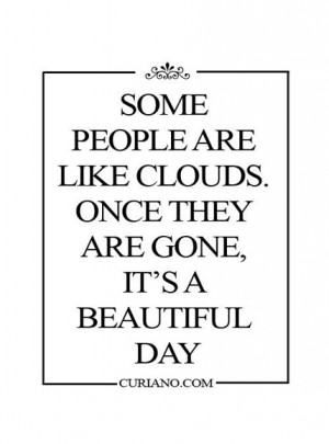 Some people are like clouds. Once they are gone, It's a beautiful day