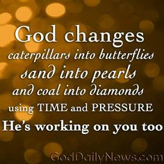 ... pearls and coal into diamonds using TIME and PRESSURE.. He's working