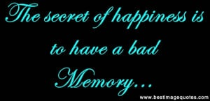 Quote: The secret of happiness is to have a bad memory…