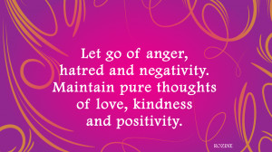 Let go of anger, hatred and negativity. Maintain pure thoughts of love ...