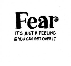Fear it's just a feeling & you can get over it