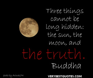 Buddha Quotes -Three things cannot be long hidden the sun, the moon ...