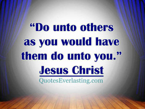 """Do unto others as you would have them do unto you."""" – Jesus Christ ..."""