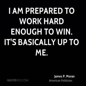James P. Moran - I am prepared to work hard enough to win. It's ...