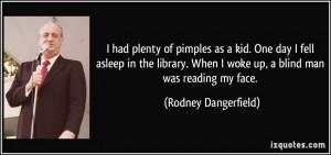 ... When I woke up, a blind man was reading my face. - Rodney Dangerfield