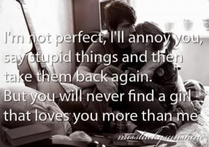 not perfect, I'll annoy you, say stupid things and then take them ...