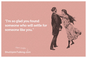 so glad you found someone who will settle for someone like you.