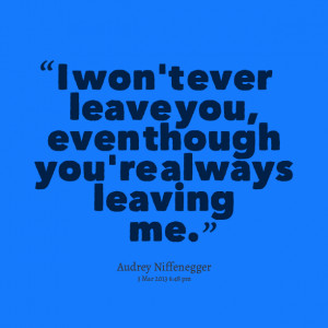 ... Picture: i won't ever leave you, even though you're always leaving me