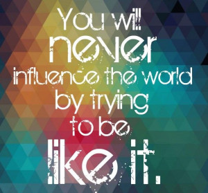 never-influence-the-world-trying-to-be-like-it-daily-quotes-sayings ...