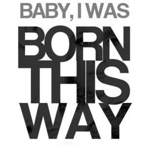baby, i was born this way