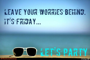 Leave your worries behind. It's Friday...Let's Party!
