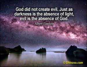 God did not create evil. Just as darkness is the absence of light ...