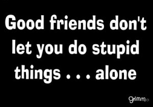 ... idea your friend will either talk you out of it or go along with your