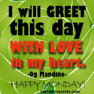 New Day Quotes - Happy Monday - I will greet this day with love in my ...