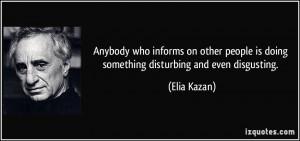 ... people is doing something disturbing and even disgusting. - Elia Kazan