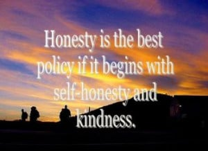 ... Policy If It Begins With Self Honesty and Kindness ~ Honesty Quote