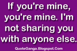 If you're you 're mine. I am not sharing you with anyone else.