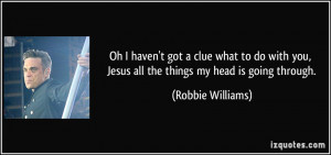 ... you, Jesus all the things my head is going through. - Robbie Williams