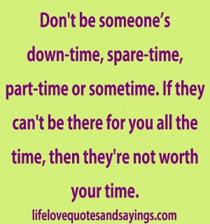 Don't be someone's down-time, spare-time, part-time or sometime ...