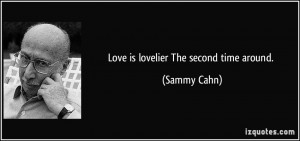 Love is lovelier The second time around. - Sammy Cahn