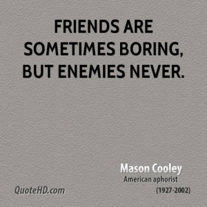 Friends are sometimes boring, but enemies never.