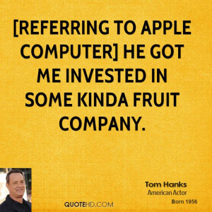 referring to Apple Computer] He got me invested in some kinda fruit ...