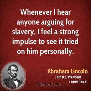 Abraham lincoln president whenever i hear anyone arguing for slavery i ...