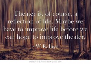 ... before we can hope to improve theater. - W.R. Inge #theatre #quotes