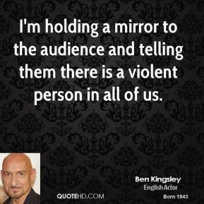 Ben Kingsley - I'm holding a mirror to the audience and telling them ...