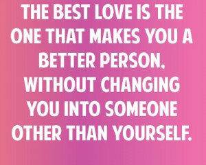 The best love is the one that makes you a better person. Without ...