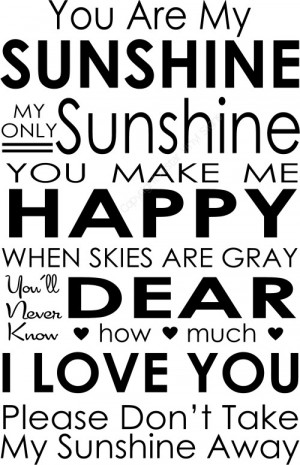 You Are My SUNSHINE MY ONLY Sunshine YOU MAKE ME HAPPY...
