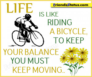Life is like riding a bicycle. To keep your balance, you must keep