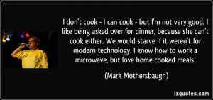 cook - I can cook - but I'm not very good. I like being asked over ...