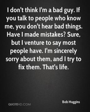 bad guy. If you talk to people who know me, you don't hear bad ...
