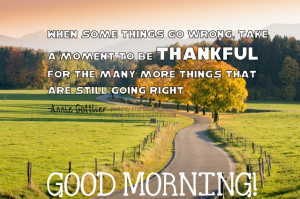 Good Morning Quotes - When some things go wrong, take a moment to be ...