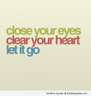 close-eyes-clear-heart-let-it-go-quotes-pics-pictures-images-quote ...