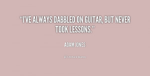 ve always dabbled on guitar, but never took lessons.""