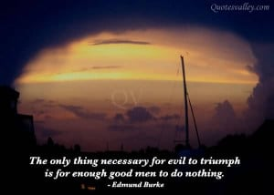 ... Necessary For Evil To Triumph Is For Enough Good Men To Do Nothing