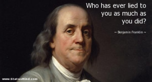 Who has ever lied to you as much as you did? - Benjamin Franklin ...