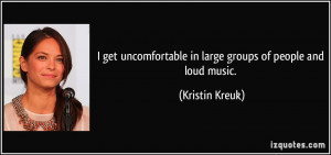 ... in large groups of people and loud music. - Kristin Kreuk