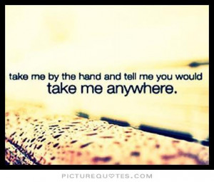 Take me by the hand and tell me You would take me anywhere.