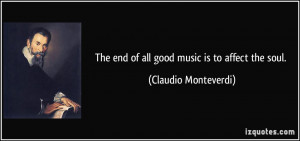 The end of all good music is to affect the soul. - Claudio Monteverdi