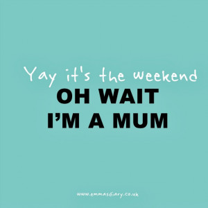 Yay - it's the weekend. A mum quote.