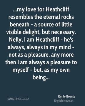 Emily Bronte - ...my love for Heathcliff resembles the eternal rocks ...