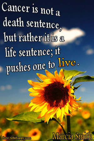 Cancer is not a death sentence, but rather it is a life sentence; it ...