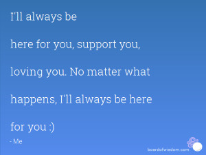 ll always be here for you, support you, loving you. No matter what ...